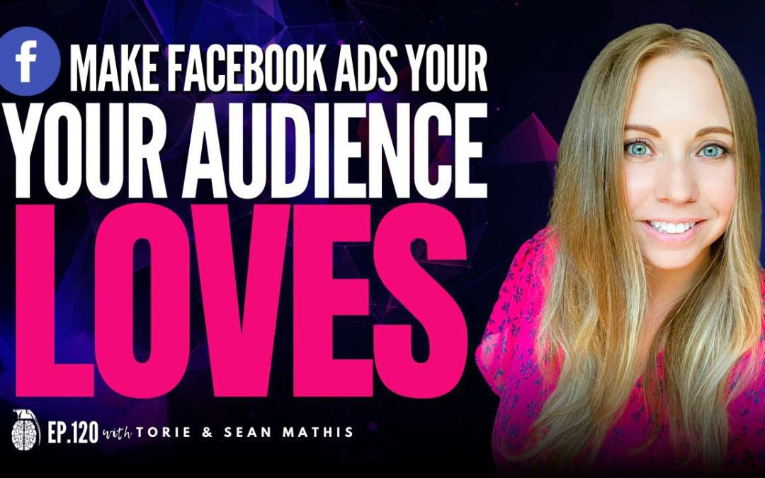 Ep. 120 Make Facebook Ads Your Audience Loves